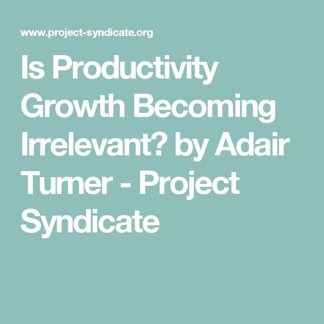 Is Productivity Growth Becoming Irrelevant? by Adair Turner           - Project Syndicate