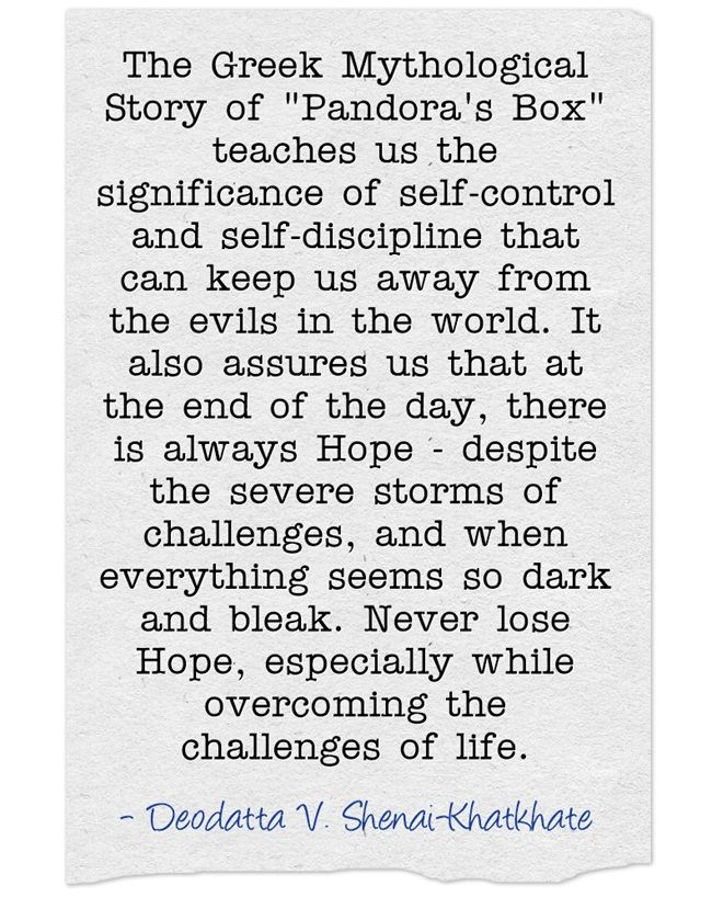 The Greek Mythological Story of Pandora's Box teaches us the significance of self-control and self-discipline that can keep us away from the evils in the world. It also assures us that at the end of the day, there is always Hope - despite the severe storms of challenges, and when everything seems so dark and bleak. Never lose Hope, especially while overcoming the challenges of life.