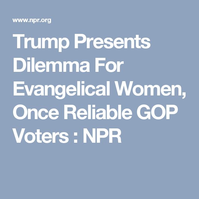 Trump Presents Dilemma For Evangelical Women, Once Reliable GOP Voters : NPR