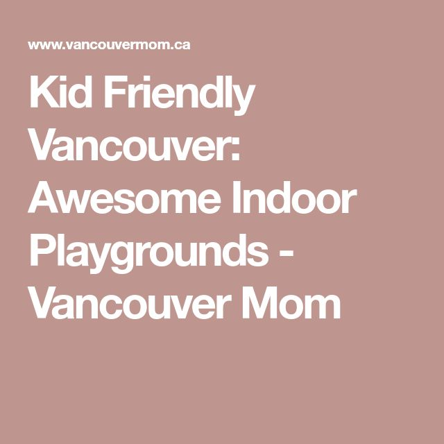 Kid Friendly Vancouver: Awesome Indoor Playgrounds - Vancouver Mom