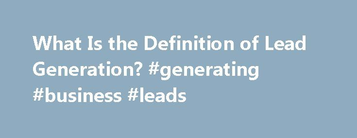 What Is the Definition of Lead Generation? #generating #business #leads http://tennessee.remmont.com/what-is-the-definition-of-lead-generation-generating-business-leads/  # What is Lead Generation? Updated October 29, 2016 Lead generation is the method of getting inquiries from potential customers. In the old pre-Internet days of sales, lead generation occurred at places like trade shows – visitors to a company s booth would fill out a card with their contact information and turn it in to…