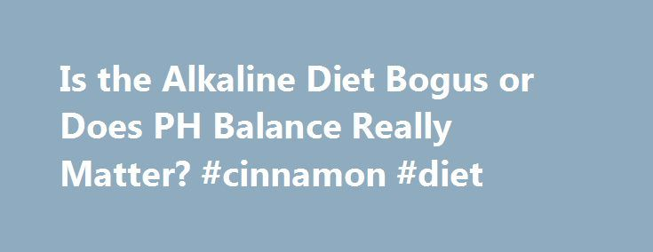 Is the Alkaline Diet Bogus or Does PH Balance Really Matter? #cinnamon #diet http://diet.remmont.com/is-the-alkaline-diet-bogus-or-does-ph-balance-really-matter-cinnamon-diet/  Is the Alkaline Diet the Real Deal? Elle Macpherson has said she checks her urine's pH balance with a tester she keeps in her purse, and Kelly Ripa recently gushed...