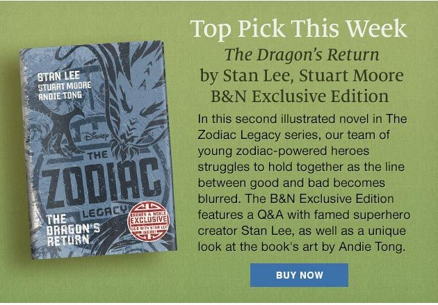 Top Pick This Week - The Dragon's Return by Stan Lee, Stuart Moore [B&N Exclusive Edition]. In this second illustrated novel in The Zodiac Legacy series, our team of young zodiac-powered heroes struggles to hold together as the line between good and bad becomes blurred. The B&N Exclusive Edition featured a Q&A with famed superhero creator Stan Lee, as well as a unique look at the book's art by Andie Tong. Buy Now