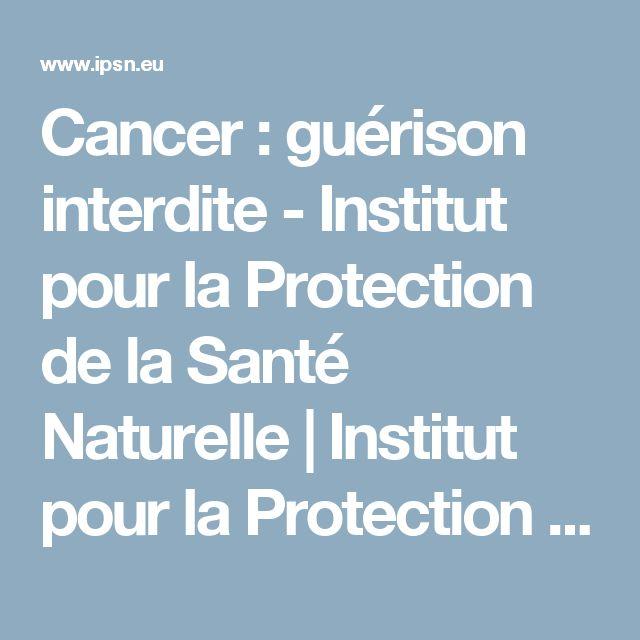 Cancer : guérison interdite - Institut pour la Protection de la Santé Naturelle | Institut pour la Protection de la Santé Naturelle