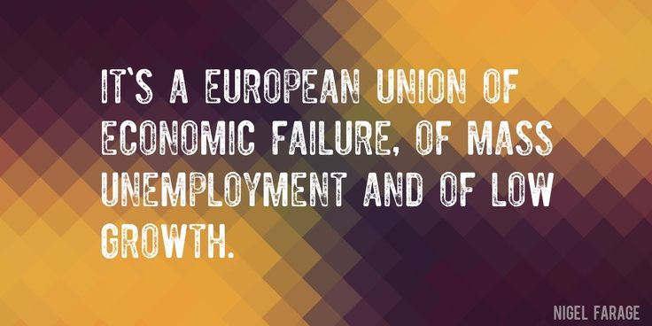 Quote by Nigel Farage => It's a European Union of economic failure, of mass unemployment and of low growth.