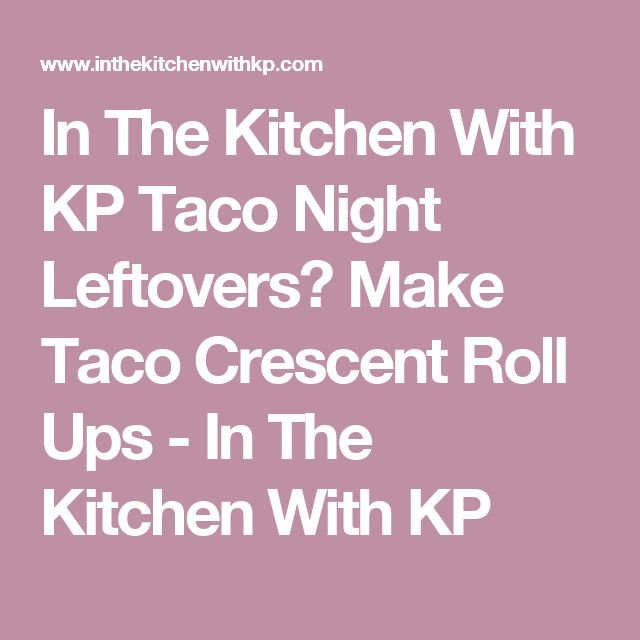 In The Kitchen With KP Taco Night Leftovers? Make Taco Crescent Roll Ups - In The Kitchen With KP
