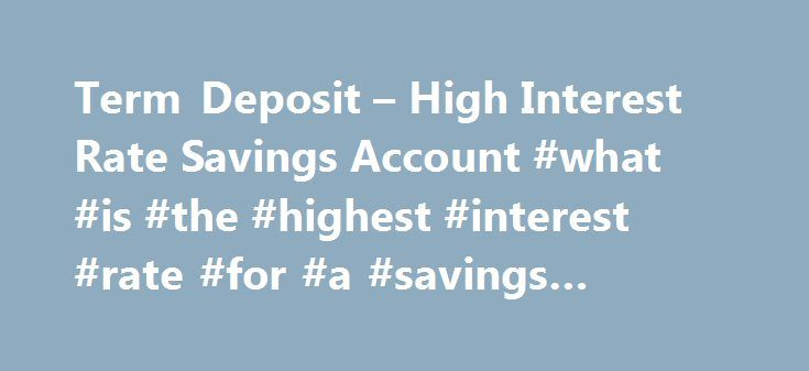 Term Deposit – High Interest Rate Savings Account #what #is #the #highest #interest #rate #for #a #savings #account http://usa.nef2.com/term-deposit-high-interest-rate-savings-account-what-is-the-highest-interest-rate-for-a-savings-account/  # Term Deposit About Westpac Term Deposits Open a term deposit with $5,000 or more No set-up, monthly service or management fees Choose the period of time you want to invest your money for – fixed terms from 1 month to 5 years Manage your Term Deposit…