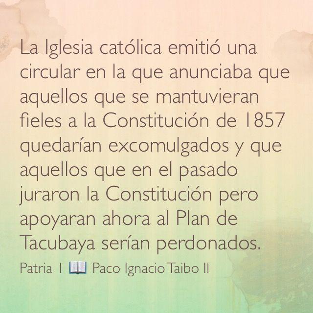 La Iglesia católica emitió una circular en la que anunciaba que aquellos que se mantuvieran fieles a la Constitución de 1857 quedarían excomulgados y que aquellos que en el pasado juraron la Constitución pero apoyaran ahora al Plan de Tacubaya serían perdonados. Patria 1 📖 Paco Ignacio Taibo II