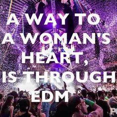 [The way to my heart is through EDM. You dont like EDM? Sorry, I wont date you.]