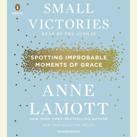 Small Victories By Anne Lamott 9781594486296 Penguinrandomhouse Com Books Anne Lamott Small Victories In This Moment