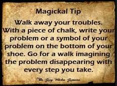 Walk away your troubles. With a piece of chalk, wright your problems or a symbol of your problem on the bottom of your shoe. Go for a walk imagining the problem disappearing with every step you take.