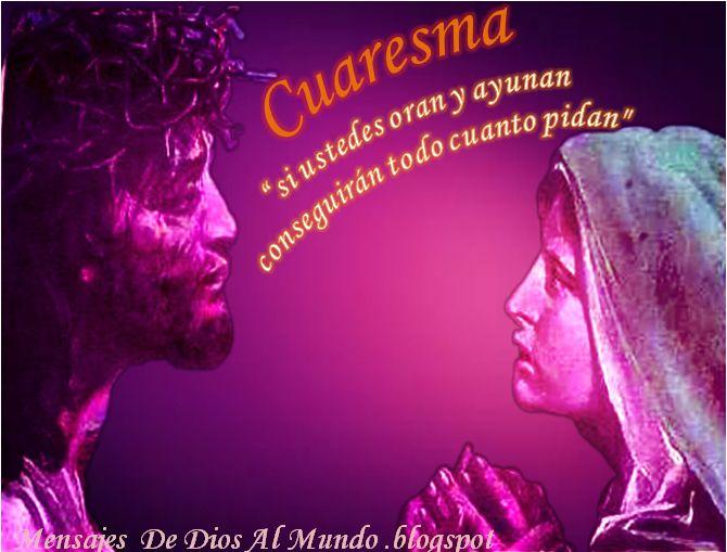 Mensajes De Dios Al Mundo: CUARESMA CAMINO A LA PASCUA,SI USTEDES ORAN Y AYUN...