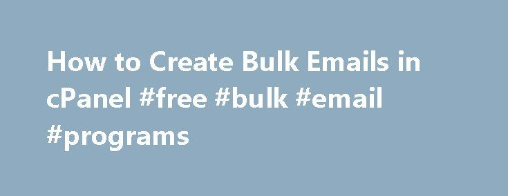 How to Create Bulk Emails in cPanel #free #bulk #email #programs http://kentucky.remmont.com/how-to-create-bulk-emails-in-cpanel-free-bulk-email-programs/  # How to Create Bulk Emails in cPanel Printing mail labels with Excel lets you avoid addressing envelopes by hand. Related Articles Many businesses purchase email address lists from data mining companies to use in promotions or marketing activities. If you have a list of addresses you want to use in your next marketing campaign, you may…