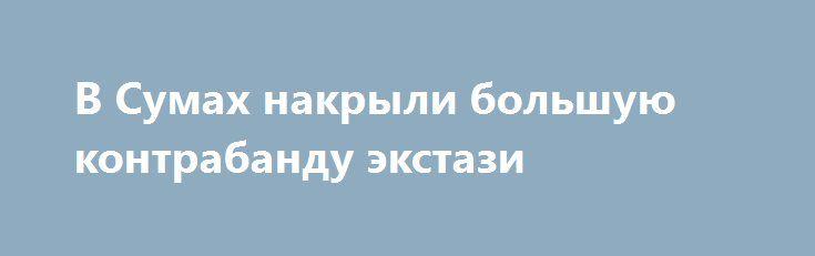 В Сумах накрыли большую контрабанду экстази http://sumypost.com/sumynews/obwestvo/v_sumah_nakryli_bolshuyu_kontrabandu_ekstazi  Канал контрабандных поставок из одной из европейских стран особо опасного психотропа МДМА ликвидировала в Сумах Служба безопасности Украины.