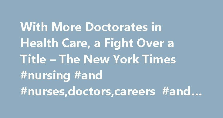 With More Doctorates in Health Care, a Fight Over a Title – The New York Times #nursing #and #nurses,doctors,careers #and #professions http://oklahoma.remmont.com/with-more-doctorates-in-health-care-a-fight-over-a-title-the-new-york-times-nursing-and-nursesdoctorscareers-and-professions/  # When the Nurse Wants to Be Called 'Doctor' As more nurses, pharmacists and physical therapists claim this honorific, physicians are fighting back. For nurses, getting doctorates can help them land a top…