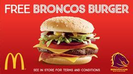 BRONCOS NRL 	If We Score 19 Points Or More   All 2017 Broncos fans will receive a free Broncos Burger at participating Brisbane, Logan and Ipswich McDonald's restaurants Saturday 15 April, 2017 upon presentation of your match ticket.