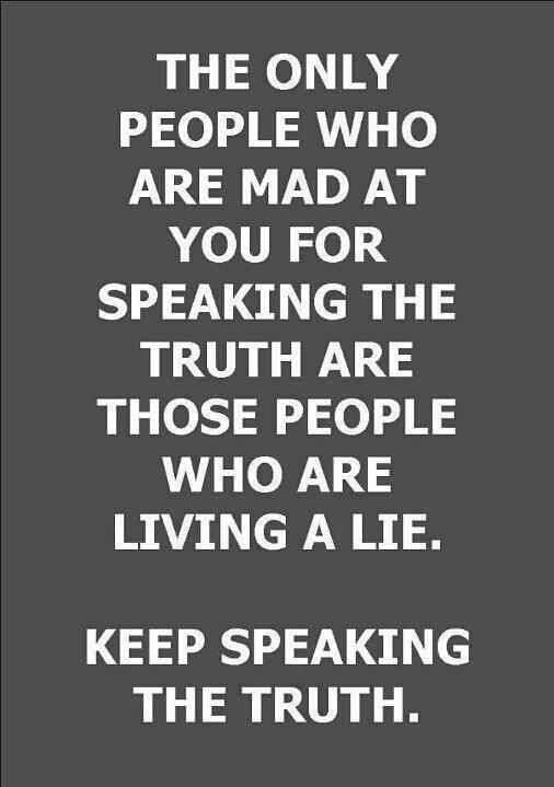 And I will keep speaking the truth and doing what I have to. If you don't like it tough. I always speak the truth sometimes people just don't like to hear it and they turn on you like if you are doing wrong by stating how it really is.