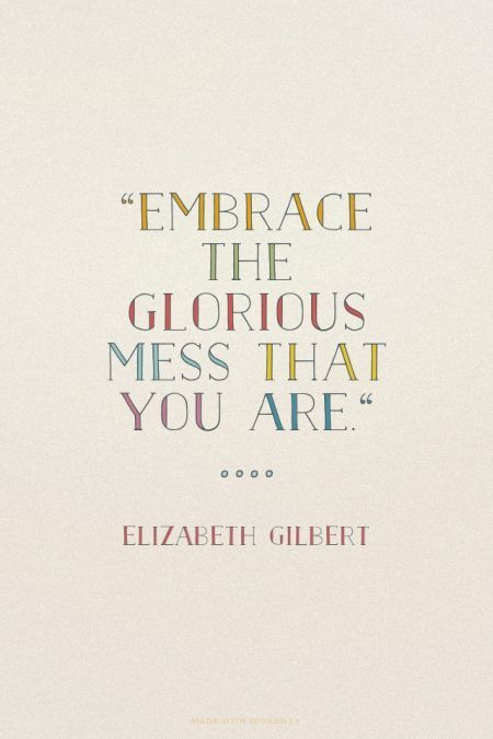 """Embrace the glorious mess that you are"" - Elizabeth Gilbert ..... love this"
