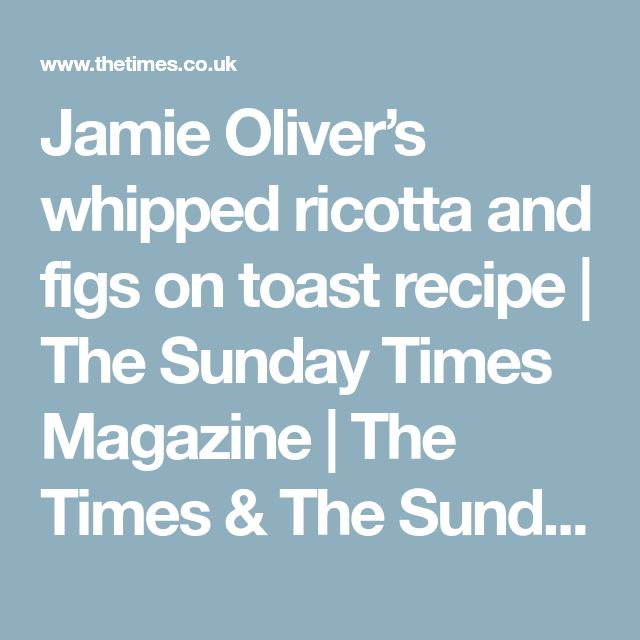 Jamie Oliver's whipped ricotta and figs on toast recipe | The Sunday Times Magazine | The Times & The Sunday Times