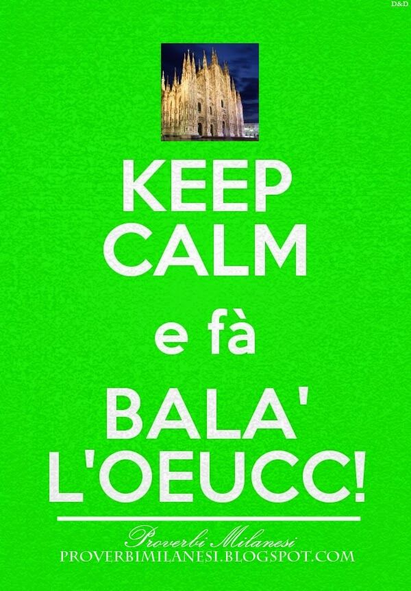 #KEEPCALM  http://proverbimilanesi.blogspot.it/2014/10/keep-calm-fa-bala-loeucc.html