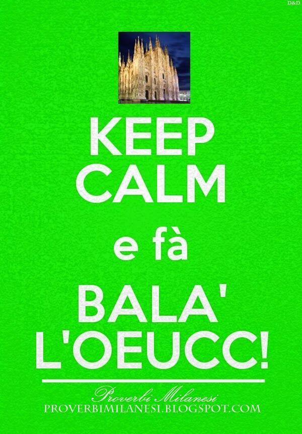 #KEEPCALM  http://proverbimilanesi.blogspot.it/2014/10/keep-calm-fa-bala-loeucc.html