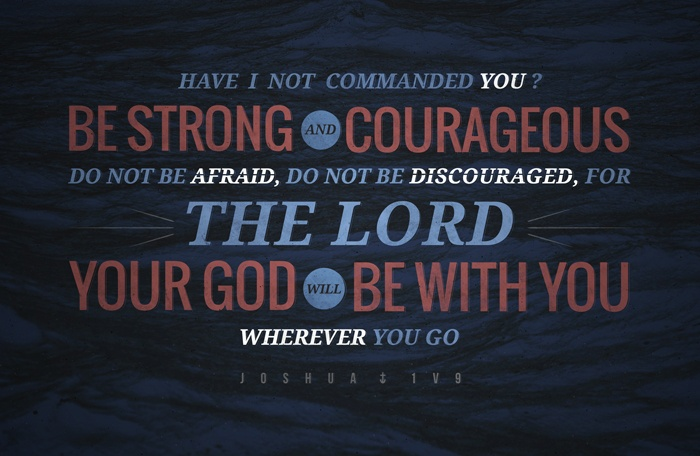 """""""Have I not commanded you? Be strong and courageous. Do not be afraid, do not be discouraged, for The Lord your God will be with you wherever you go."""" Joshua 1:9"""