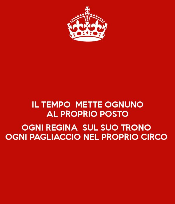 'IL TEMPO METTE OGNUNO AL PROPRIO POSTO OGNI REGINA SUL SUO TRONO OGNI PAGLIACCIO NEL PROPRIO CIRCO ' Poster