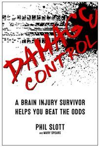 Damage Control: A Brain Injury Survivor Helps You Beat the Odds is a tough-love conversation and guide for those who have survived a traumatic brain injury to help them regain hope and quality of life. Interspersed with memories and feedback from his wife, Mary Spears, Damage Control provides strategies for transforming the challenges of brain injuries into positive methods of coping and recovery.