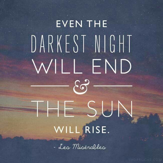 Even the darkest night will end and the sun will rise- Les Miserables