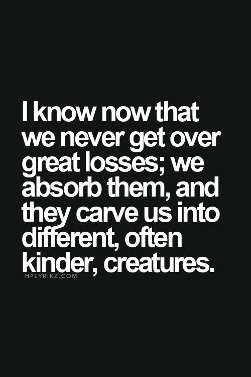 I know that we never get over great losses; we absorb them; and they carve us into different, often kinder, creatures