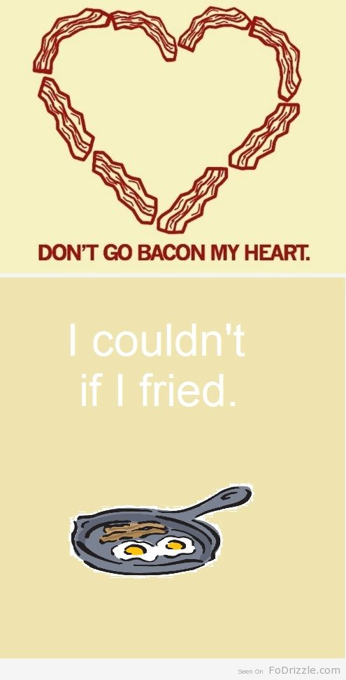 Don't Go Bacon My Heart. I Couldn't If I Fried.  Makes me smile and thinks happy thoughts of my hubby. I can hear him singing this.  He's such a nut.