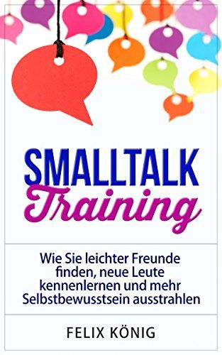 Smalltalk Training: Wie Sie leichter Freunde finden, neue Leute kennenlernen und mehr Selbstbewusstsein ausstrahlen (Small Talk, Kennenlernen, Selbstbewusstsein, ... Ausstrahlung, Networking, Phobie)