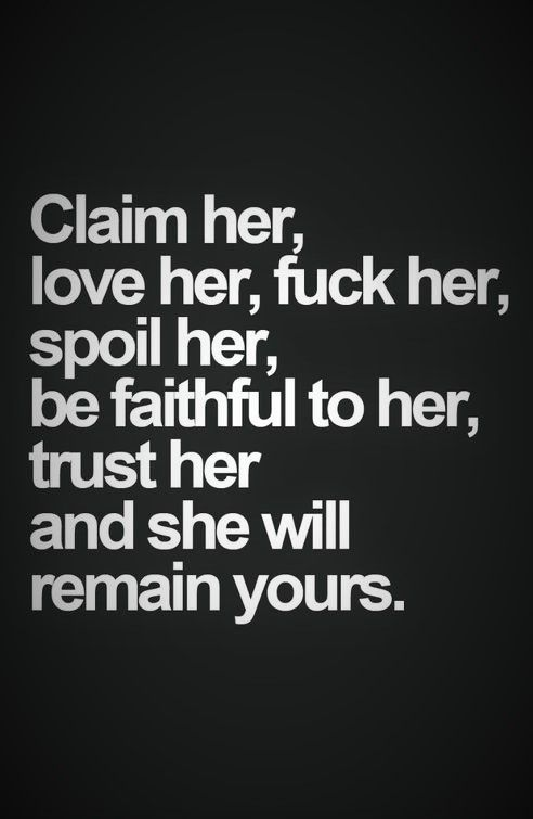 Claim Her, Love Her, Fuck Her, Spoil Her, Be Faithful To Her, Trust Her And She Will Remain Yours.