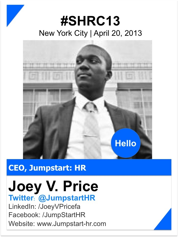 JOEY PRICE    Joey V. Price is an entrepreneur, philanthropist, and Human Resource extraordinaire with incredible experience, expertise, and unprecedented passion for the field. As CEO and Chief HR Consultant of Jumpstart:HR, a Managed HR Services Firm, Joey oversees the operations of the organization providing trusted Human Resources supports and expertise to small and medium sized business across the United States.    www.jumpstart-hr.com