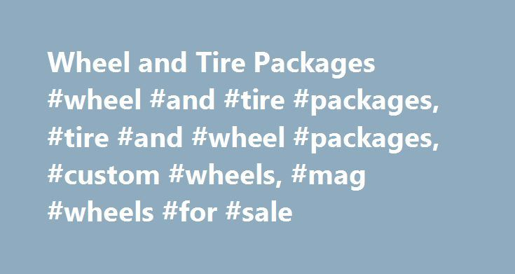 Wheel and Tire Packages #wheel #and #tire #packages, #tire #and #wheel #packages, #custom #wheels, #mag #wheels #for #sale http://bahamas.remmont.com/wheel-and-tire-packages-wheel-and-tire-packages-tire-and-wheel-packages-custom-wheels-mag-wheels-for-sale/  # Wheel and Tire Packages (CCPTW) Customer Convenience Packages – 4 Wheel and Tire Packages Only $60.00 for the Entire 4 Tire and 4 Wheel package shipped to any 48 States! Custom Packaging Multi-Point Quality Inspection(Wheel…