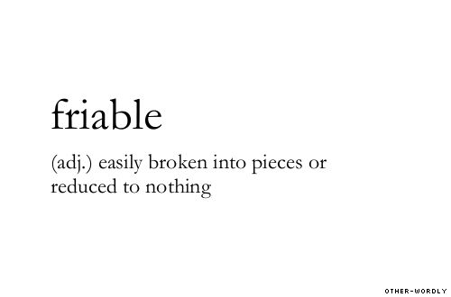 friable (adj.) easily broken into pieces or reduced to nothing   broken, easily breakable, english, origin: latin, reducto!, broken-hearted, words, otherwordly, other-wordly, F, definitions Otherwordly