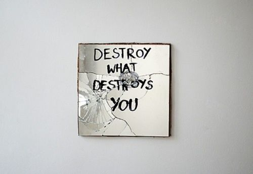 destroy, mirror, and quote image Destroy what destroys