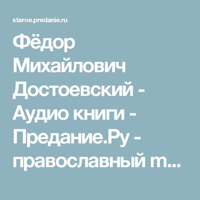 Фёдор Михайлович Достоевский  - Аудио книги - Предание.Ру - православный mp3 архив - скачать