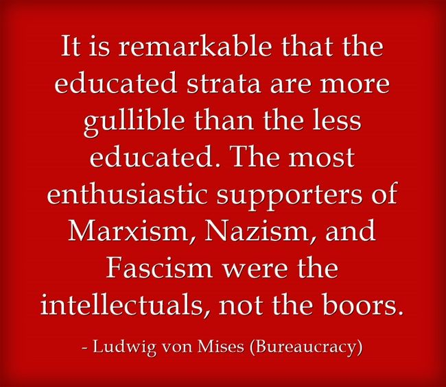 It is remarkable that the educated strata are more gullible than the less educated. The most enthusiastic supporters of Marxism, Nazism, and Fascism were the intellectuals, not the boors.