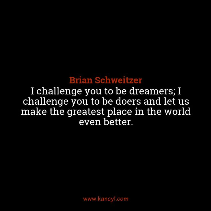 """""""I challenge you to be dreamers; I challenge you to be doers and let us make the greatest place in the world even better."""", Brian Schweitzer"""