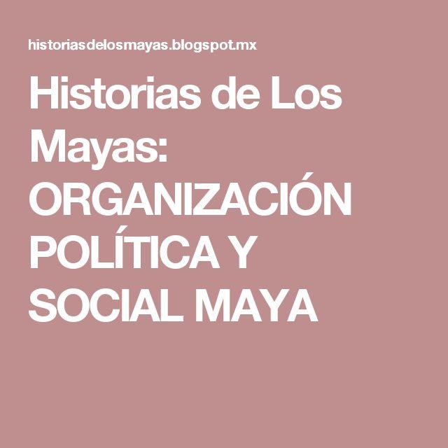 Historias de Los Mayas: ORGANIZACIÓN POLÍTICA Y SOCIAL MAYA