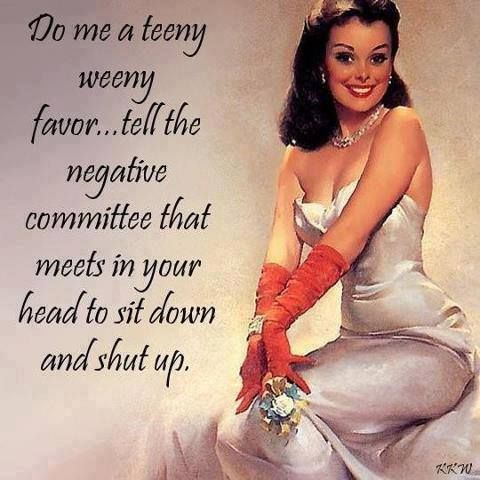 Do me a teeny weeny favor...tell the negative committee that meets in your head to sit down and shut up.