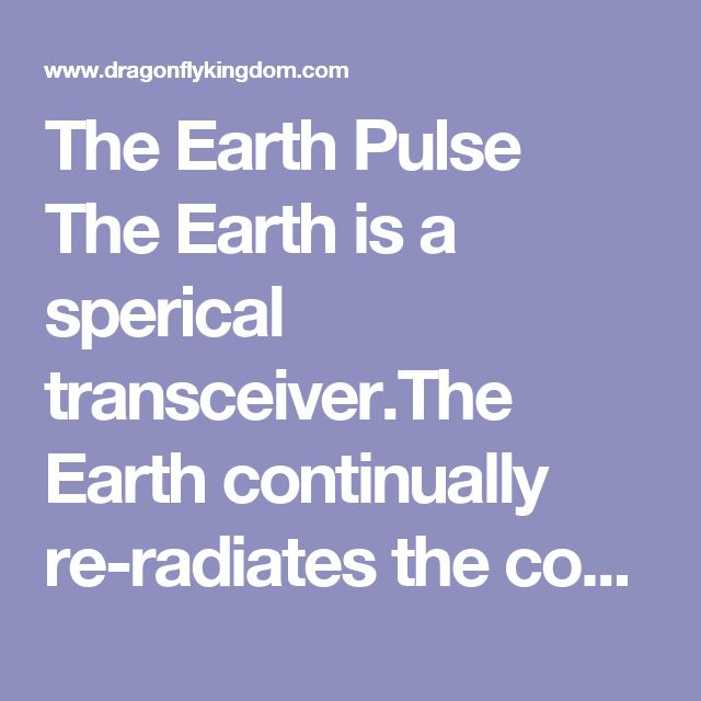 The Earth Pulse   The Earth is a sperical transceiver.The Earth continually re-radiates the cosmic impulses it receivesinto its core as radially distributed gravitational waves back out ward towards its surface, which we receive upward through our vertically arrayed spinal collum, a tuned antenna system