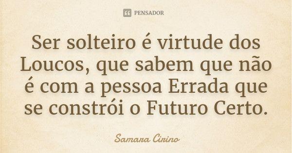Ser solteiro é virtude dos Loucos, que sabem que não é com a pessoa Errada que se constrói o Futuro Certo. — Samara Cirino