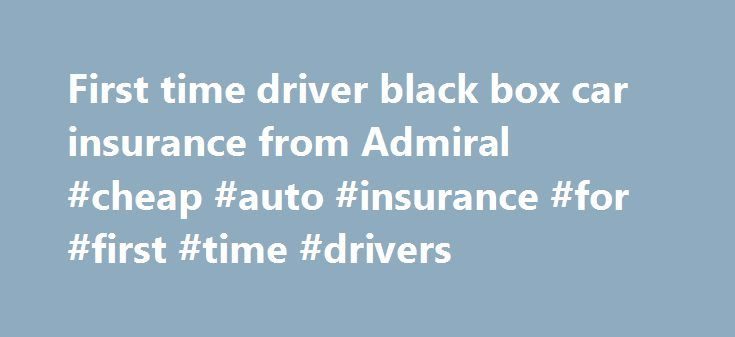 First time driver black box car insurance from Admiral #cheap #auto #insurance #for #first #time #drivers http://china.remmont.com/first-time-driver-black-box-car-insurance-from-admiral-cheap-auto-insurance-for-first-time-drivers/  # First Time Driver British motorists are often shocked to receive their first-time driver car insurance quote Punished for your young age or lack of experience, annual premiums often stretch into thousands of pounds each year and can place a huge strain on…