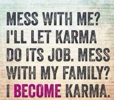 Mess with  me Ill let karma do its job. Mess with my family I become karma