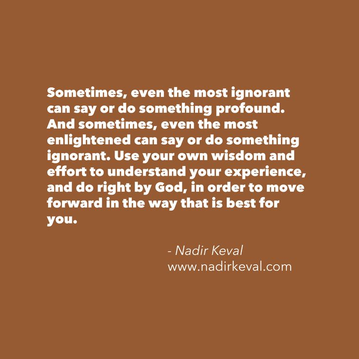 Sometimes, even the most ignorant can say or do something profound. And sometimes, even the most enlightened can say or do something ignorant. Use your own wisdom and effort to understand your experience, and do right by God, in order to move forward in the way that is best for you. --> Nadir Keval (www.nadirkeval.com) #quote #wisdom #ignorance #reflection #reminder #thoughts #life #purpose #struggle