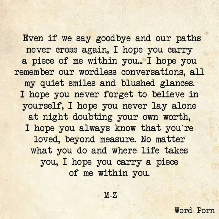 Even if we say goodbye and our paths never cross again, I hope you carry a piece of me within you... M-Z via Word Porn http://itz-my.com