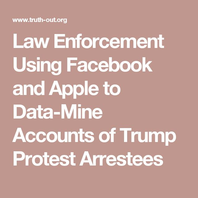 Law Enforcement Using Facebook and Apple to Data-Mine Accounts of Trump Protest Arrestees