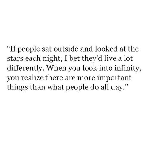 'If people sat outside and looked at the stars each night, I bet they'd live a lot differently. When you look into infinity, you realize there are more important things than what people do all day'